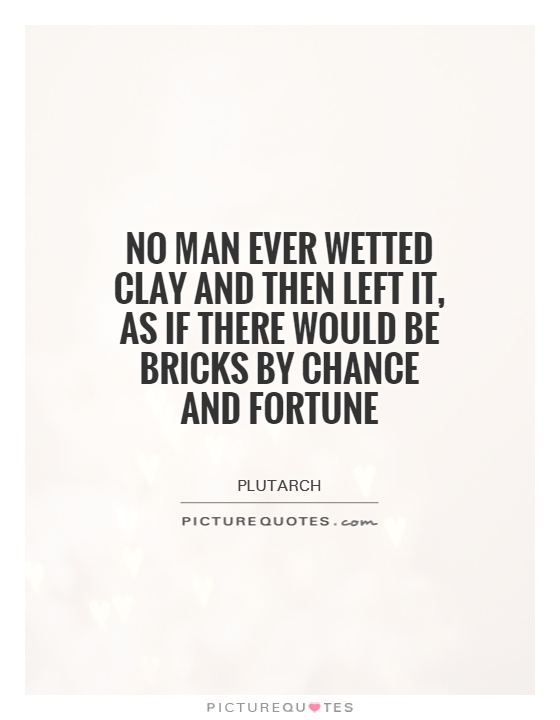 No man ever wetted clay and then left it, as if there would be bricks by chance and fortune Picture Quote #1