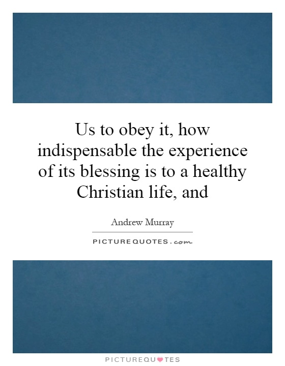 Us to obey it, how indispensable the experience of its blessing is to a healthy Christian life, and Picture Quote #1
