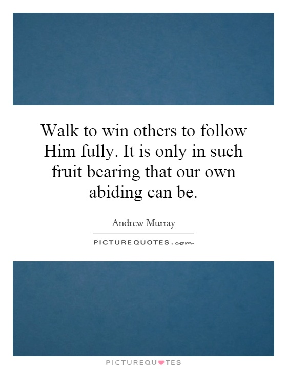 Walk to win others to follow Him fully. It is only in such fruit bearing that our own abiding can be Picture Quote #1