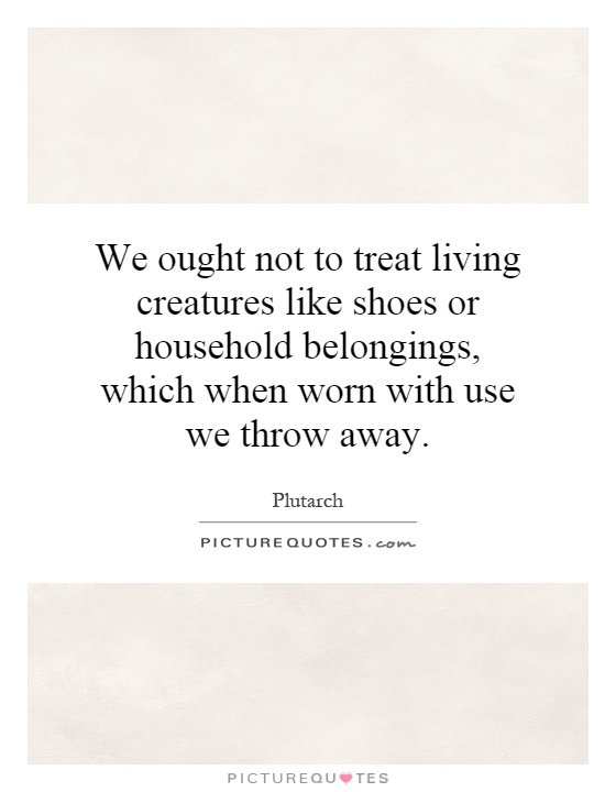 We ought not to treat living creatures like shoes or household belongings, which when worn with use we throw away Picture Quote #1