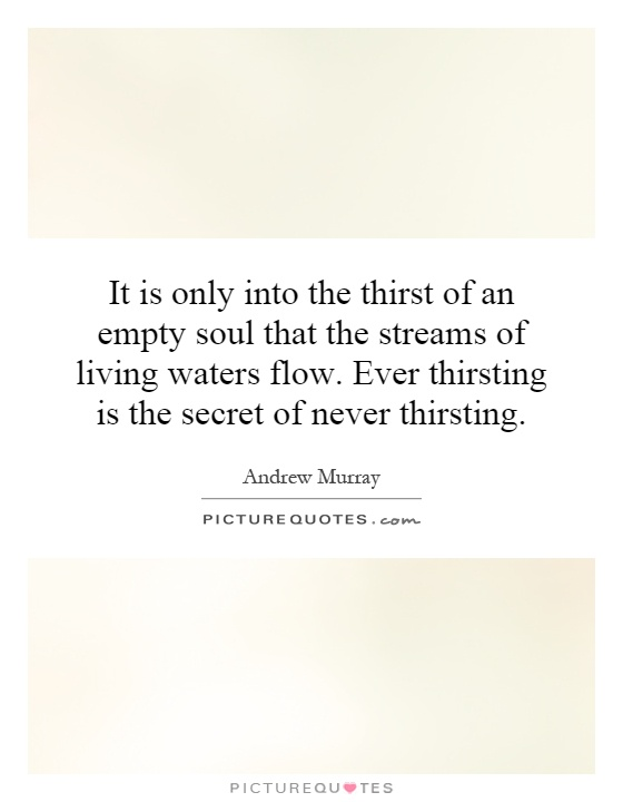 It is only into the thirst of an empty soul that the streams of living waters flow. Ever thirsting is the secret of never thirsting Picture Quote #1