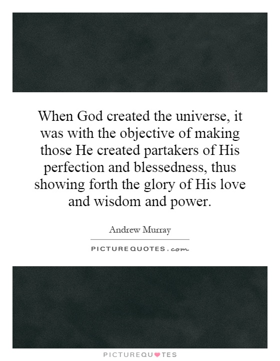 When God created the universe, it was with the objective of making those He created partakers of His perfection and blessedness, thus showing forth the glory of His love and wisdom and power Picture Quote #1