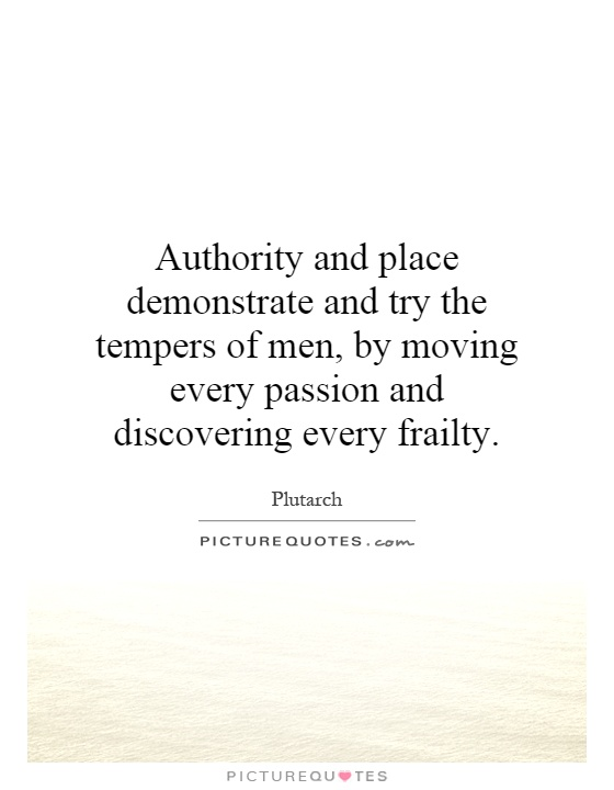 Authority and place demonstrate and try the tempers of men, by moving every passion and discovering every frailty Picture Quote #1