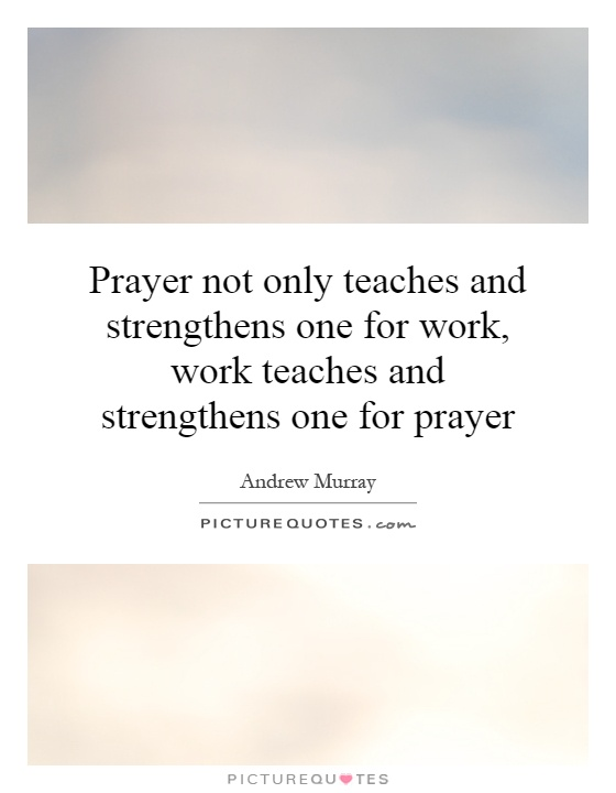Prayer not only teaches and strengthens one for work, work teaches and strengthens one for prayer Picture Quote #1