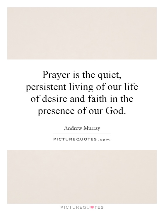 Prayer is the quiet, persistent living of our life of desire and faith in the presence of our God Picture Quote #1