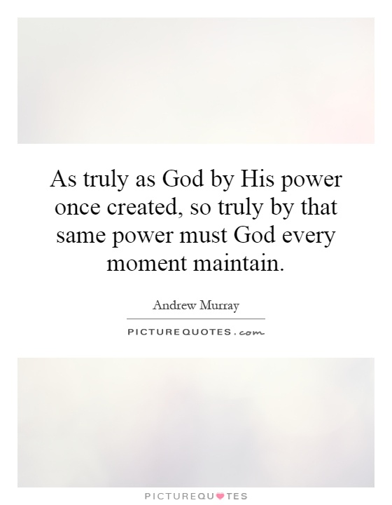 As truly as God by His power once created, so truly by that same power must God every moment maintain Picture Quote #1