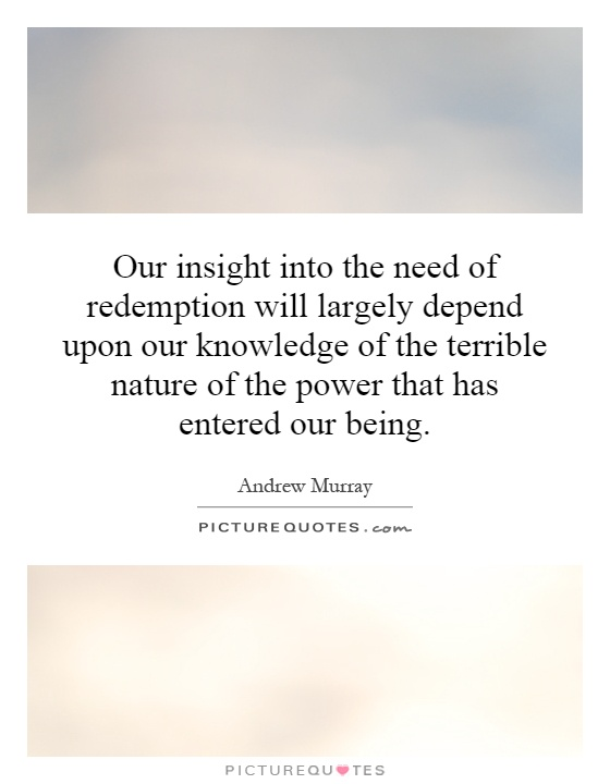 Our insight into the need of redemption will largely depend upon our knowledge of the terrible nature of the power that has entered our being Picture Quote #1