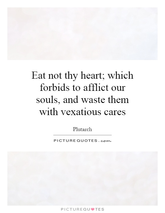 Eat not thy heart; which forbids to afflict our souls, and waste them with vexatious cares Picture Quote #1