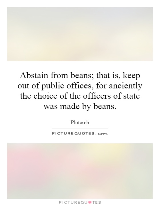 Abstain from beans; that is, keep out of public offices, for anciently the choice of the officers of state was made by beans Picture Quote #1