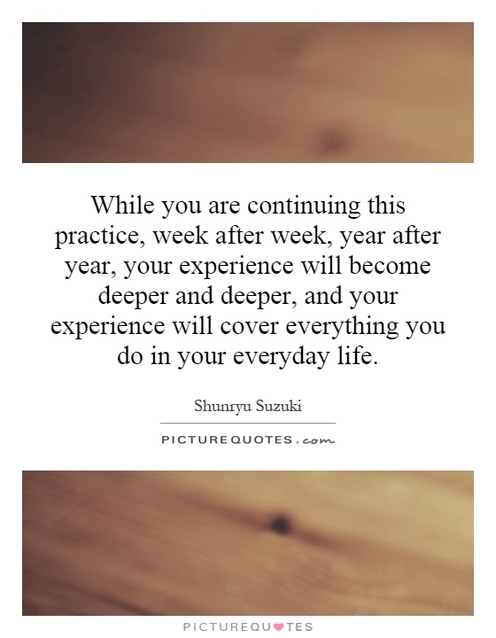 While you are continuing this practice, week after week, year after year, your experience will become deeper and deeper, and your experience will cover everything you do in your everyday life Picture Quote #1