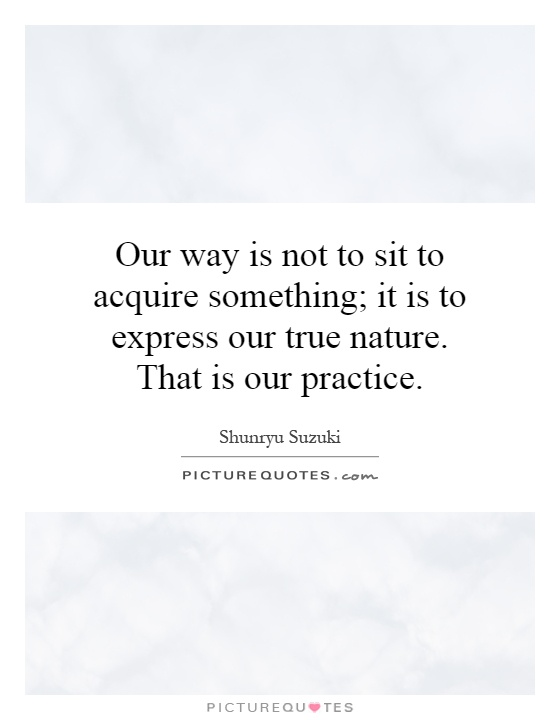 Our way is not to sit to acquire something; it is to express our true nature. That is our practice Picture Quote #1