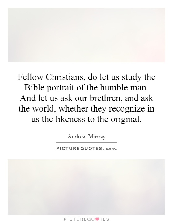 Fellow Christians, do let us study the Bible portrait of the humble man. And let us ask our brethren, and ask the world, whether they recognize in us the likeness to the original Picture Quote #1