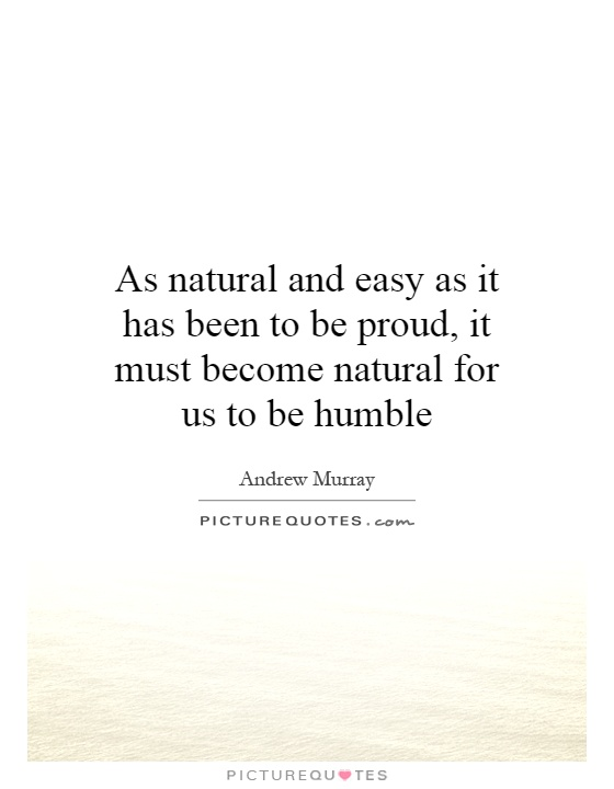 As natural and easy as it has been to be proud, it must become natural for us to be humble Picture Quote #1