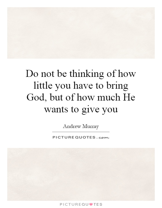 Do not be thinking of how little you have to bring God, but of how much He wants to give you Picture Quote #1