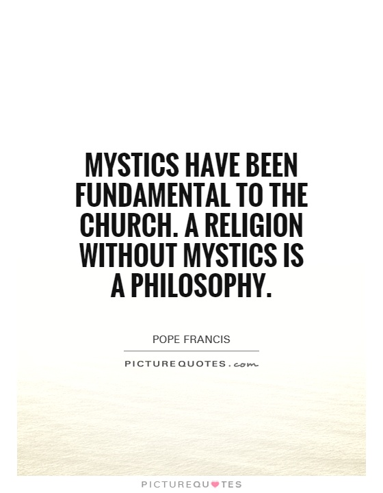 Mystics have been fundamental to the church. A religion without mystics is a philosophy Picture Quote #1