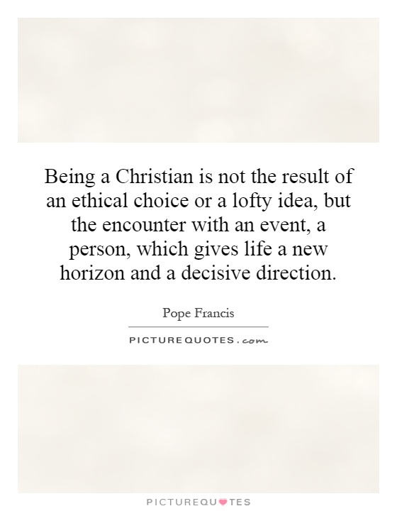Being a Christian is not the result of an ethical choice or a lofty idea, but the encounter with an event, a person, which gives life a new horizon and a decisive direction Picture Quote #1