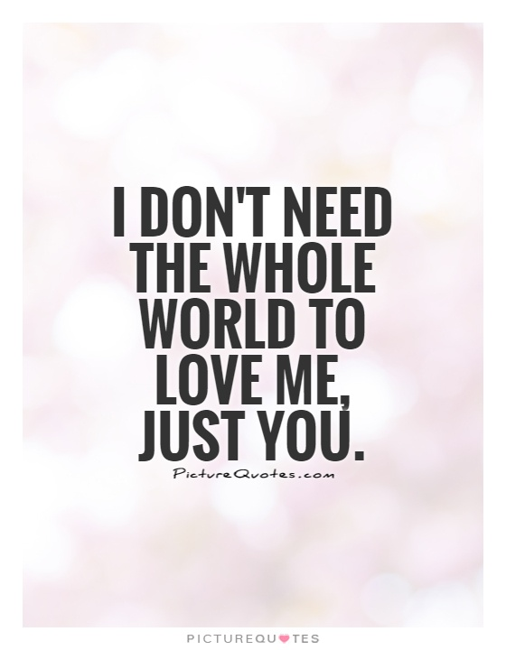 I don't need the whole world to love me, just you Picture Quote #1