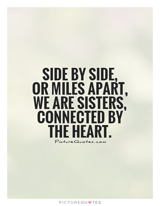 Side by side,  or miles apart, we are sisters, connected by the heart Picture Quote #1