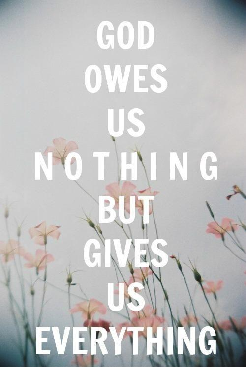 God owes us nothing but gives us everything Picture Quote #1