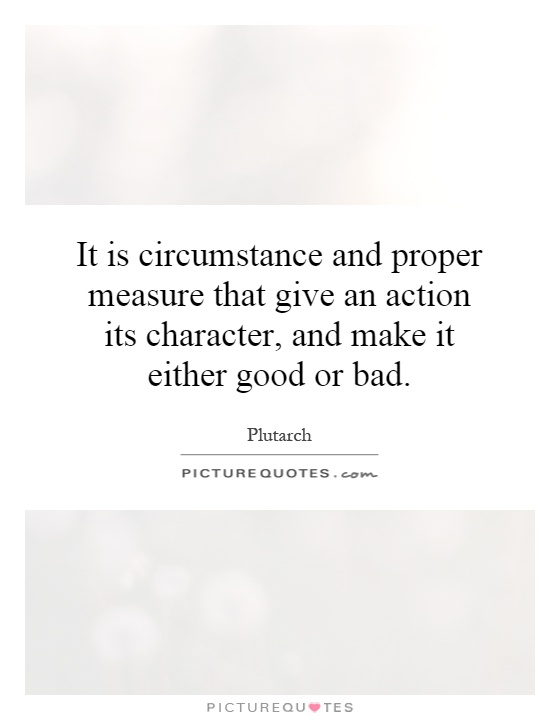 It is circumstance and proper measure that give an action its character, and make it either good or bad Picture Quote #1