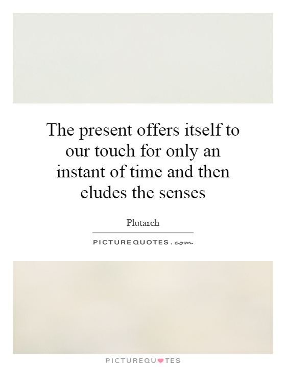 The present offers itself to our touch for only an instant of time and then eludes the senses Picture Quote #1