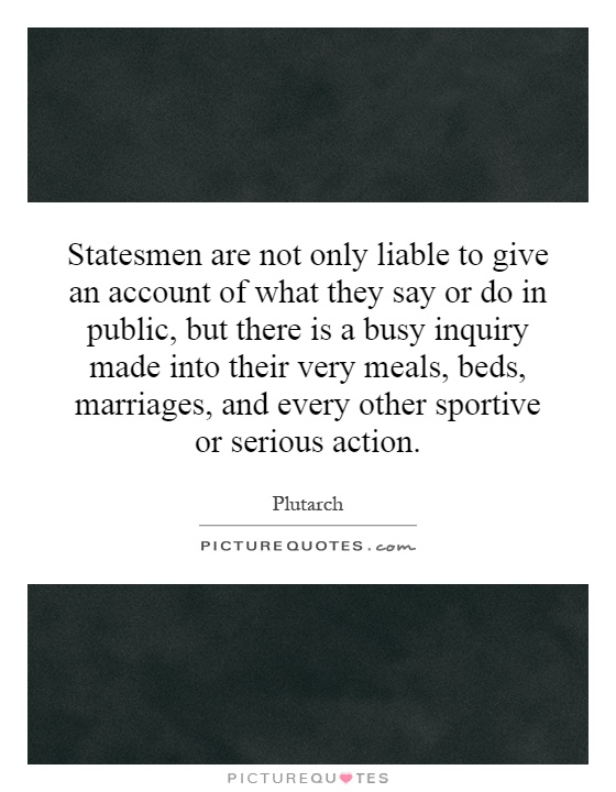 Statesmen are not only liable to give an account of what they say or do in public, but there is a busy inquiry made into their very meals, beds, marriages, and every other sportive or serious action Picture Quote #1