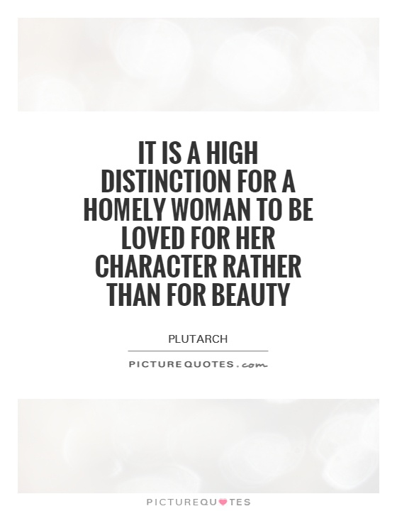 It is a high distinction for a homely woman to be loved for her character rather than for beauty Picture Quote #1
