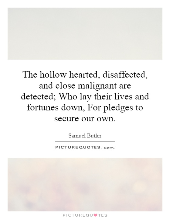The hollow hearted, disaffected, and close malignant are detected; Who lay their lives and fortunes down, For pledges to secure our own Picture Quote #1