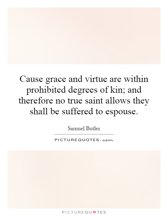 Cause grace and virtue are within prohibited degrees of kin; and therefore no true saint allows they shall be suffered to espouse Picture Quote #1