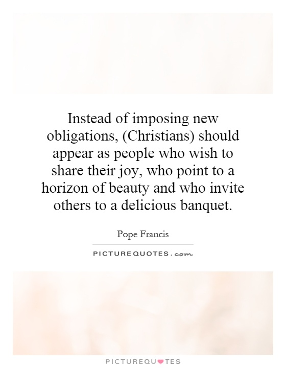 Instead of imposing new obligations, (Christians) should appear as people who wish to share their joy, who point to a horizon of beauty and who invite others to a delicious banquet Picture Quote #1
