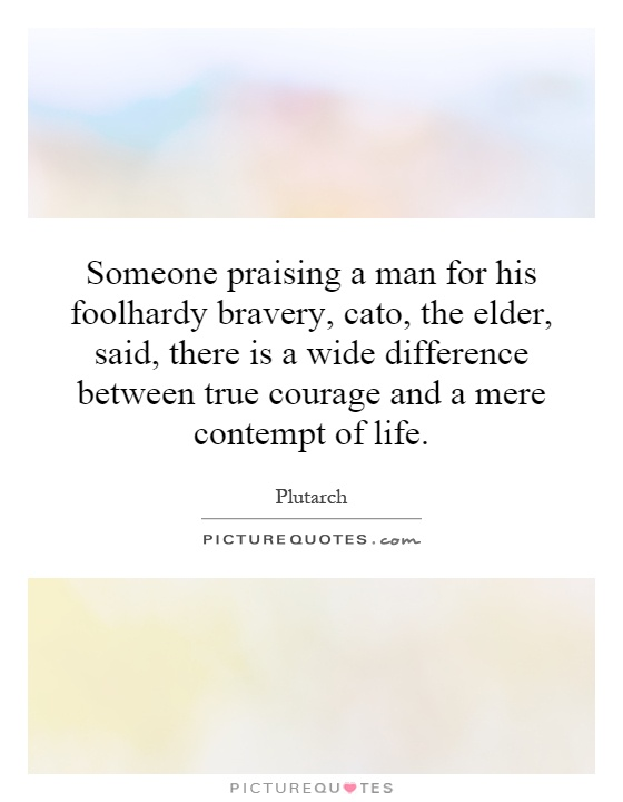 Someone praising a man for his foolhardy bravery, cato, the elder, said, there is a wide difference between true courage and a mere contempt of life Picture Quote #1