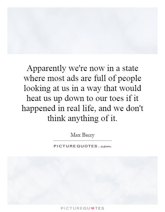 Apparently we're now in a state where most ads are full of people looking at us in a way that would heat us up down to our toes if it happened in real life, and we don't think anything of it Picture Quote #1