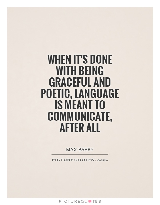 When it's done with being graceful and poetic, language is meant to communicate, after all Picture Quote #1