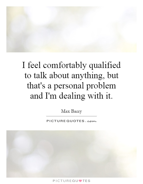I feel comfortably qualified to talk about anything, but that's a personal problem and I'm dealing with it Picture Quote #1