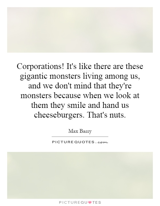 Corporations! It's like there are these gigantic monsters living among us, and we don't mind that they're monsters because when we look at them they smile and hand us cheeseburgers. That's nuts Picture Quote #1