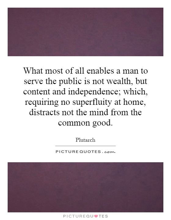 What most of all enables a man to serve the public is not wealth, but content and independence; which, requiring no superfluity at home, distracts not the mind from the common good Picture Quote #1