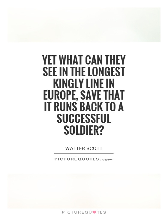 Yet what can they see in the longest kingly line in Europe, save that it runs back to a successful soldier? Picture Quote #1