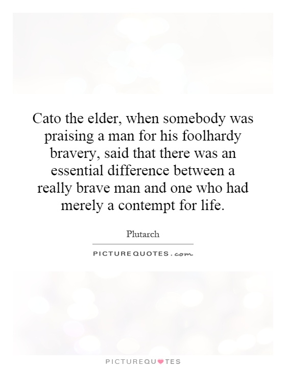Cato the elder, when somebody was praising a man for his foolhardy bravery, said that there was an essential difference between a really brave man and one who had merely a contempt for life Picture Quote #1