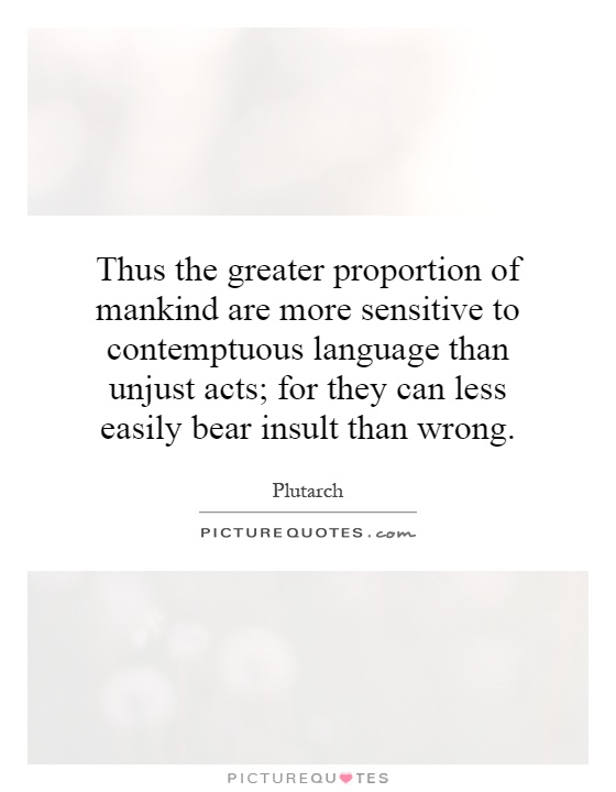 Thus the greater proportion of mankind are more sensitive to contemptuous language than unjust acts; for they can less easily bear insult than wrong Picture Quote #1