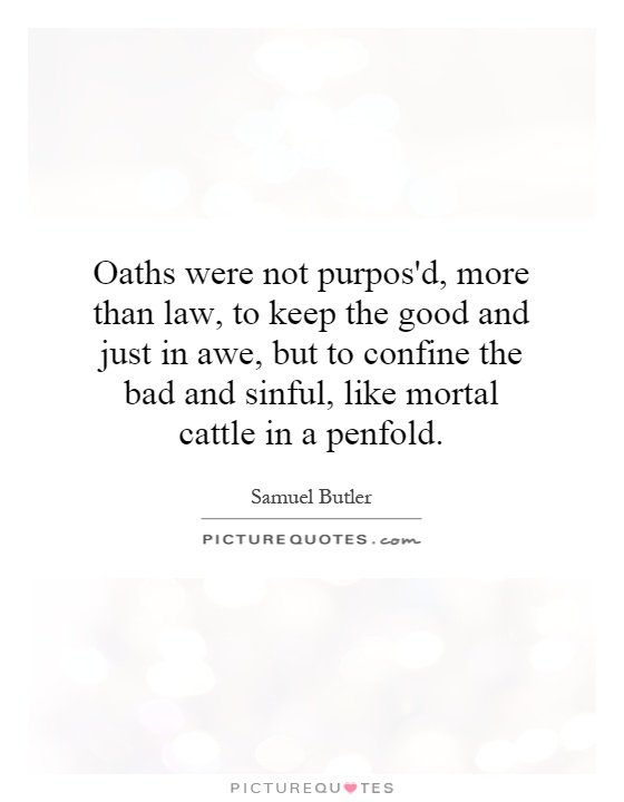 Oaths were not purpos'd, more than law, to keep the good and just in awe, but to confine the bad and sinful, like mortal cattle in a penfold Picture Quote #1