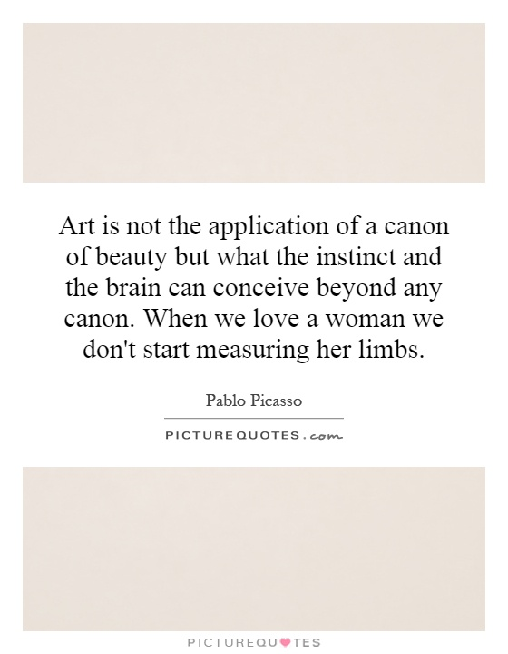 Art is not the application of a canon of beauty but what the instinct and the brain can conceive beyond any canon. When we love a woman we don't start measuring her limbs Picture Quote #1