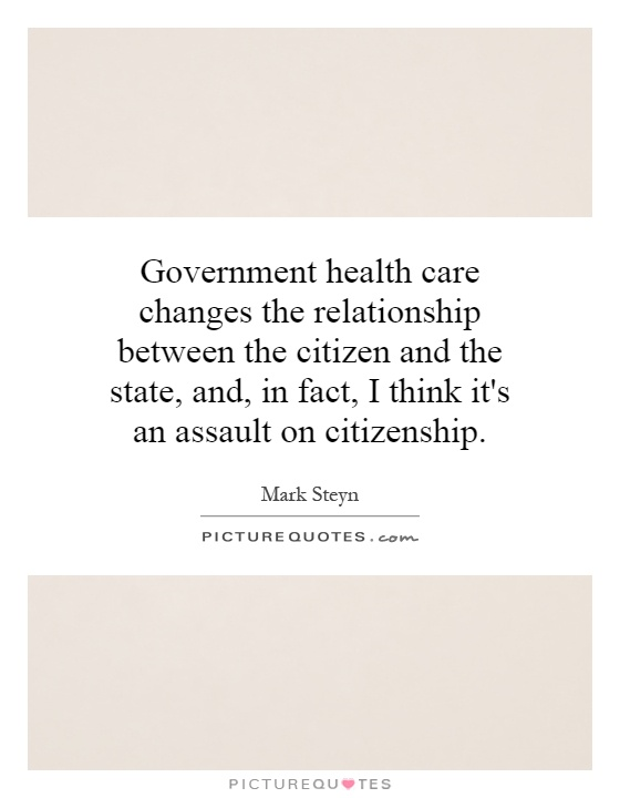 Government health care changes the relationship between the citizen and the state, and, in fact, I think it's an assault on citizenship Picture Quote #1