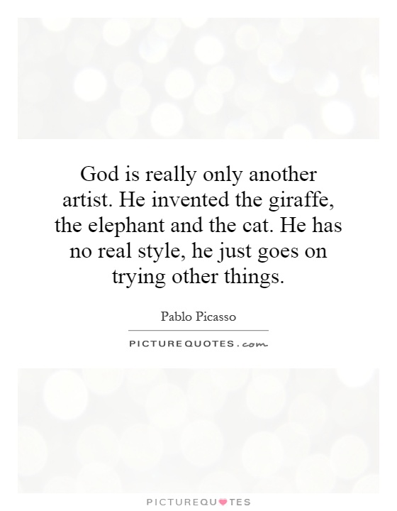 God is really only another artist. He invented the giraffe, the elephant and the cat. He has no real style, he just goes on trying other things Picture Quote #1