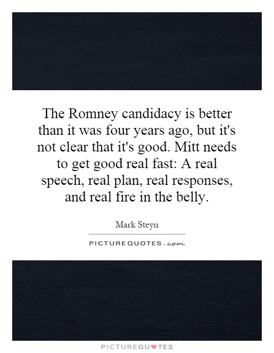 The Romney candidacy is better than it was four years ago, but it's not clear that it's good. Mitt needs to get good real fast: A real speech, real plan, real responses, and real fire in the belly Picture Quote #1