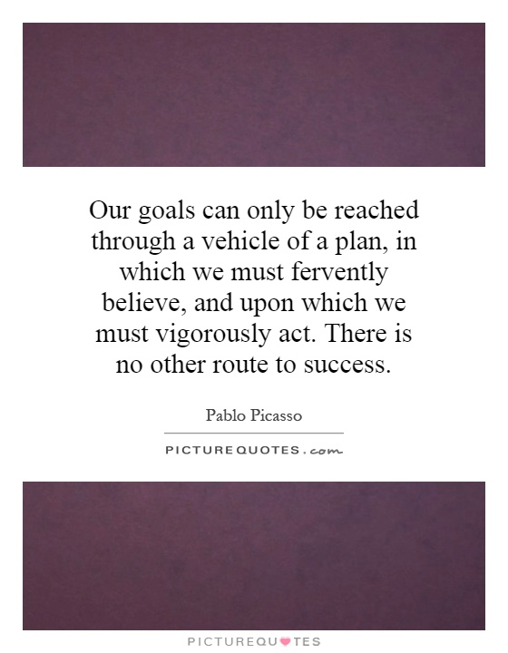 Our goals can only be reached through a vehicle of a plan, in which we must fervently believe, and upon which we must vigorously act. There is no other route to success Picture Quote #1