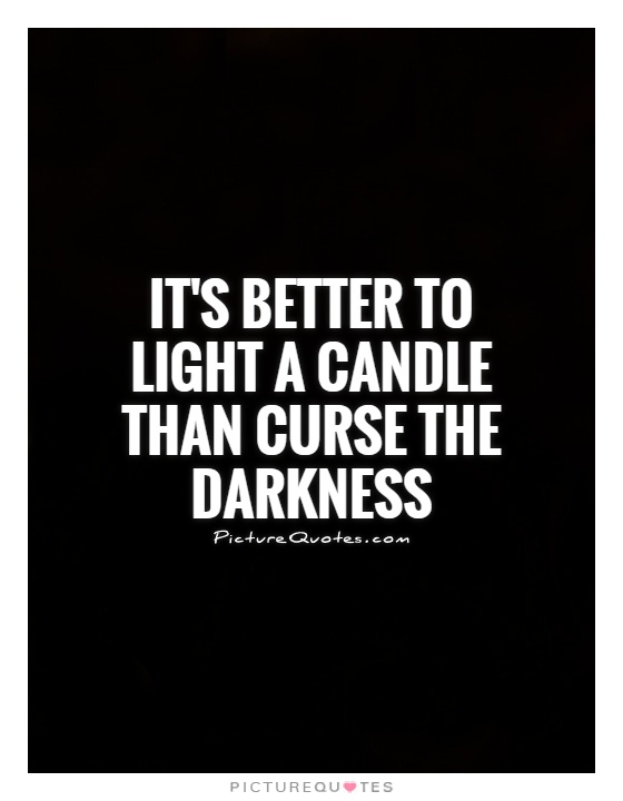 it is better to light a candle than curse the darkness essay What's the meaning and origin of the phrase 'it's better to light a candle than curse the darkness.