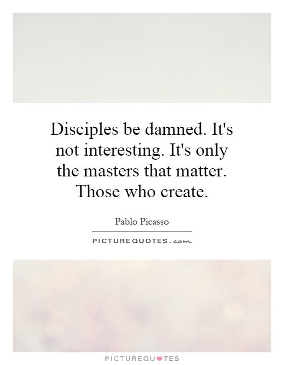 Disciples be damned. It's not interesting. It's only the masters that matter. Those who create Picture Quote #1