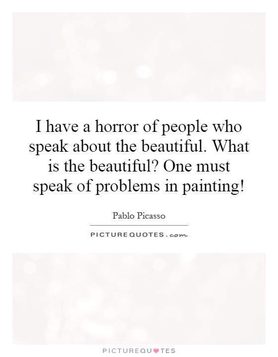 I have a horror of people who speak about the beautiful. What is the beautiful? One must speak of problems in painting! Picture Quote #1