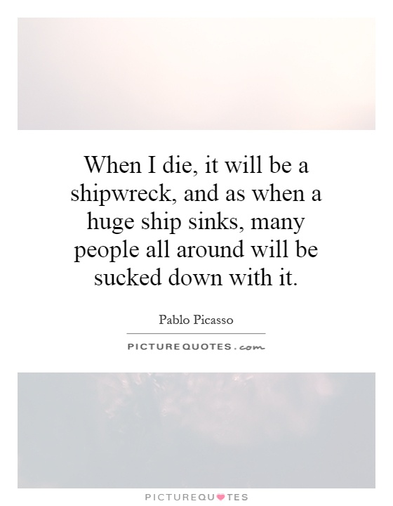 When I die, it will be a shipwreck, and as when a huge ship sinks, many people all around will be sucked down with it Picture Quote #1