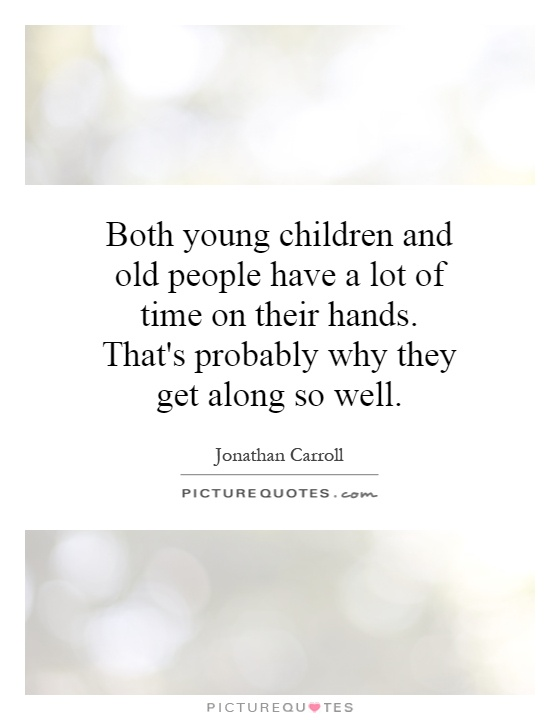 Both young children and old people have a lot of time on their hands. That's probably why they get along so well Picture Quote #1